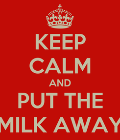 Poster: KEEP CALM AND PUT THE MILK AWAY