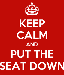 Poster: KEEP CALM AND PUT THE SEAT DOWN