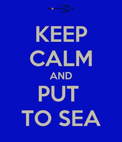 Poster: KEEP CALM AND PUT  TO SEA