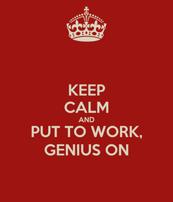 Poster: KEEP CALM AND PUT TO WORK, GENIUS ON
