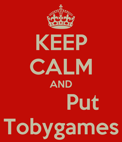 Poster: KEEP CALM AND        Put Tobygames