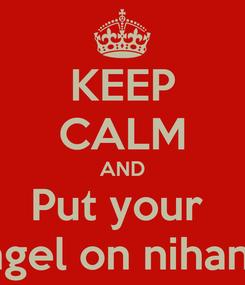 Poster: KEEP CALM AND Put your  Angel on nihannn