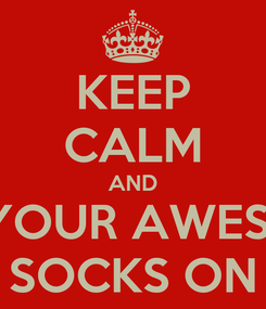 Poster: KEEP CALM AND PUT YOUR AWESOME  SOCKS ON