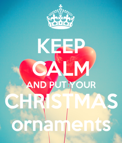 Poster: KEEP CALM AND PUT YOUR CHRISTMAS ornaments