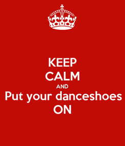 Poster: KEEP CALM AND Put your danceshoes ON