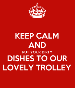 Poster: KEEP CALM AND PUT YOUR DIRTY DISHES TO OUR LOVELY TROLLEY