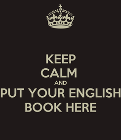 Poster: KEEP CALM  AND PUT YOUR ENGLISH BOOK HERE