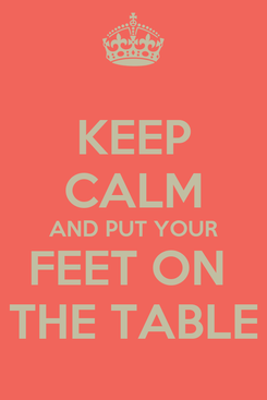 Poster: KEEP CALM AND PUT YOUR FEET ON  THE TABLE