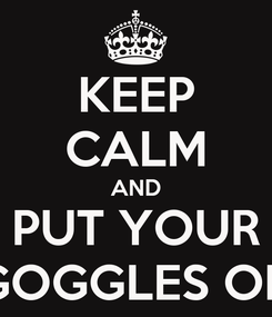 Poster: KEEP CALM AND PUT YOUR GOGGLES ON