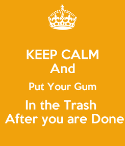 Poster: KEEP CALM And Put Your Gum In the Trash   After you are Done