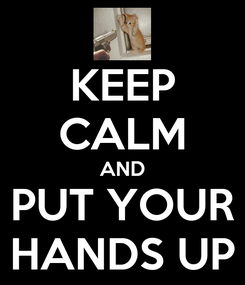 Poster: KEEP CALM AND PUT YOUR HANDS UP