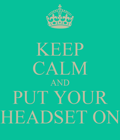 Poster: KEEP CALM AND PUT YOUR HEADSET ON