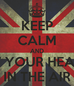 Poster: KEEP CALM AND PUT YOUR HEARTS IN THE AIR