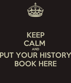 Poster: KEEP CALM  AND PUT YOUR HISTORY BOOK HERE