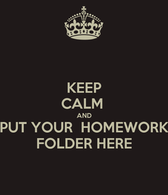Poster: KEEP CALM  AND PUT YOUR  HOMEWORK FOLDER HERE