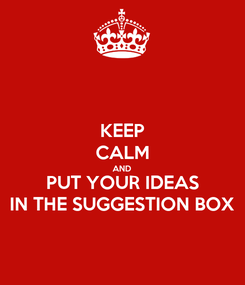 Poster: KEEP CALM AND PUT YOUR IDEAS IN THE SUGGESTION BOX