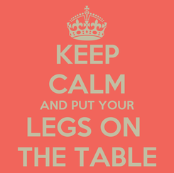 Poster: KEEP CALM AND PUT YOUR LEGS ON  THE TABLE