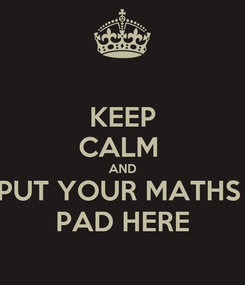 Poster: KEEP CALM  AND PUT YOUR MATHS  PAD HERE