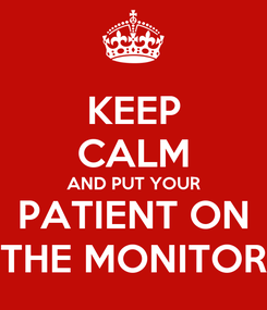 Poster: KEEP CALM AND PUT YOUR PATIENT ON THE MONITOR