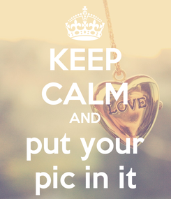 Poster: KEEP CALM AND put your pic in it