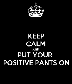 Poster: KEEP CALM AND PUT YOUR  POSITIVE PANTS ON