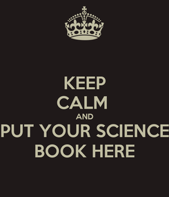Poster: KEEP CALM  AND PUT YOUR SCIENCE BOOK HERE