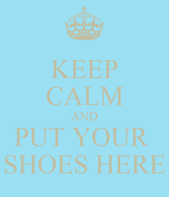 Poster: KEEP CALM AND PUT YOUR  SHOES HERE