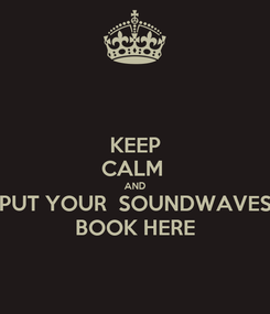 Poster: KEEP CALM  AND PUT YOUR  SOUNDWAVES BOOK HERE
