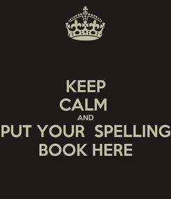 Poster: KEEP CALM  AND PUT YOUR  SPELLING BOOK HERE