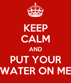 Poster: KEEP CALM AND PUT YOUR WATER ON ME