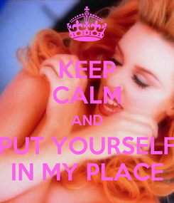 Poster: KEEP CALM AND PUT YOURSELF IN MY PLACE
