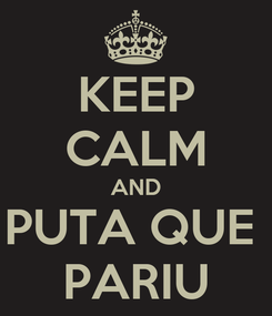 Poster: KEEP CALM AND PUTA QUE  PARIU