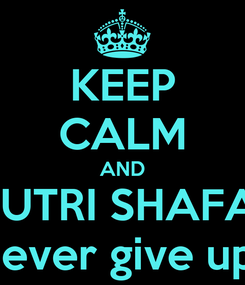 Poster: KEEP CALM AND PUTRI SHAFA  never give up