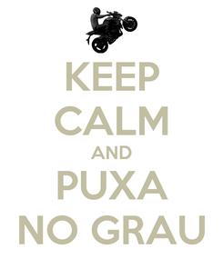 Poster: KEEP CALM AND PUXA NO GRAU