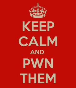Poster: KEEP CALM AND  PWN THEM