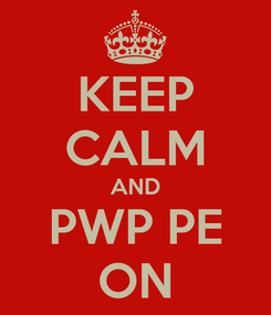 Poster: KEEP CALM AND PWP PE ON