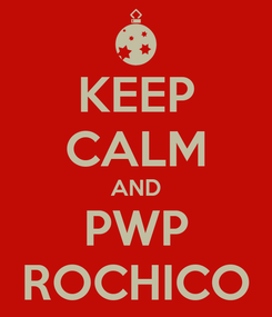 Poster: KEEP CALM AND PWP ROCHICO