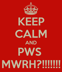 Poster: KEEP CALM AND PWS  MWRH?!!!!!!!