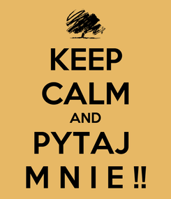 Poster: KEEP CALM AND PYTAJ  M N I E !!