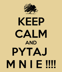 Poster: KEEP CALM AND PYTAJ  M N I E !!!!