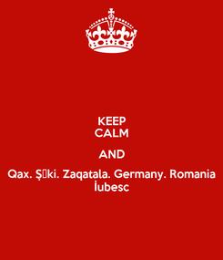 Poster: KEEP CALM AND Qax. Şəki. Zaqatala. Germany. Romania İubesc