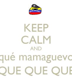 Poster: KEEP CALM AND qué mamaguevo QUE QUE QUE