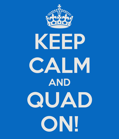 Poster: KEEP CALM AND QUAD ON!