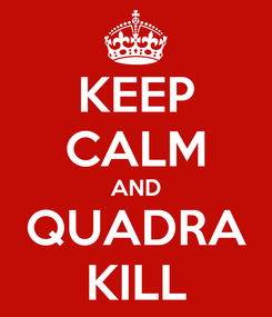 Poster: KEEP CALM AND QUADRA KILL