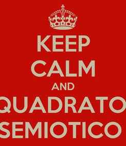 Poster: KEEP CALM AND QUADRATO  SEMIOTICO