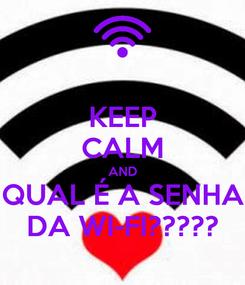 Poster: KEEP CALM AND QUAL É A SENHA DA WI-FI?????