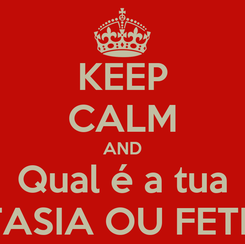 Poster: KEEP CALM AND Qual é a tua FANTASIA OU FETICHE?