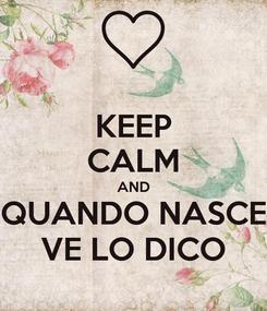Poster: KEEP CALM AND QUANDO NASCE VE LO DICO
