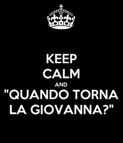 """Poster: KEEP CALM AND """"QUANDO TORNA LA GIOVANNA?"""""""