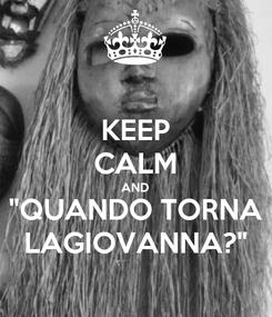 """Poster: KEEP CALM AND """"QUANDO TORNA LAGIOVANNA?"""""""